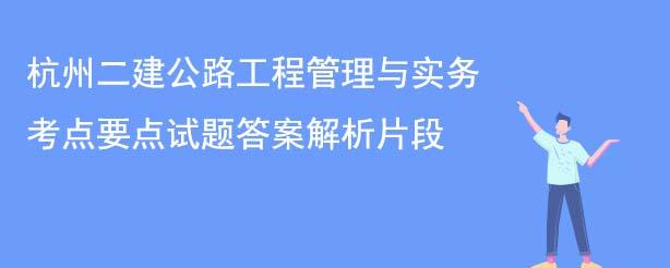 杭州二建公路工程管理与实务考点要点试题答案解析片段