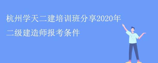杭州学天二建培训班分享2020年二级建造师报考条件
