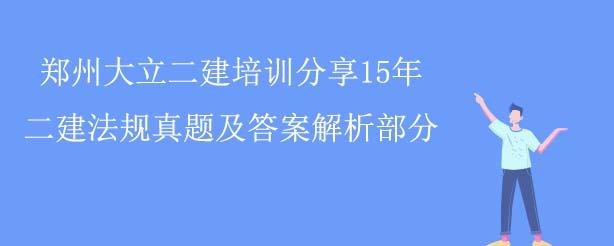 郑州大立二建培训分享15年二建法规真题及答案解析部分